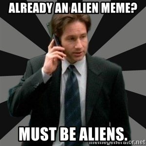 "Mulder ""Must be aliens"" - Already an alien meme? Must be aliens."