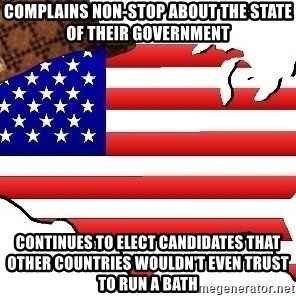 Scumbag America - COMPLAINS NON-STOP ABOUT THE STATE OF THEIR GOVERNMENT Continues to elect candidates that other countries wouldn't even trust to run a bath