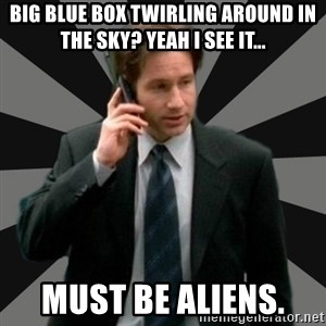 "Mulder ""Must be aliens"" - big blue box twirling around in the sky? Yeah I see it... Must be aliens."