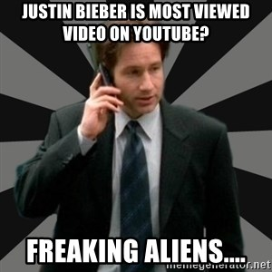 "Mulder ""Must be aliens"" - justin bieber is most viewed video on youtube? freaking aliens...."
