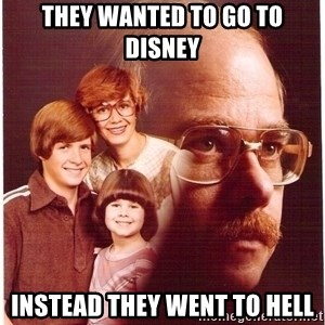 Vengeance Dad - they wanted to go to disney instead they went to hell