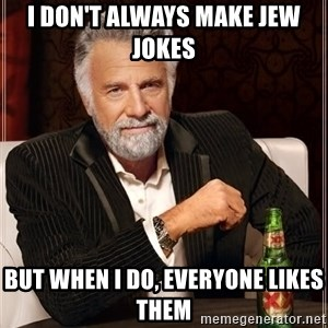 The Most Interesting Man In The World - I don't always make jew jokes But when i do, everyone likes THem