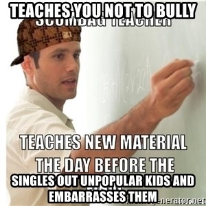 Scumbag Teacher - Teaches you not to bully Singles out unpopular kids and EMBARRASses them