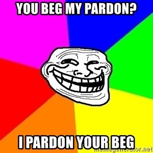 Trollface - You beg my pardon? I pardon your beg