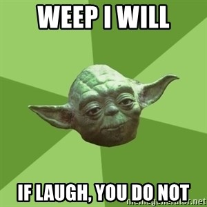 Advice Yoda Gives - Weep I will IF laugh, you do not