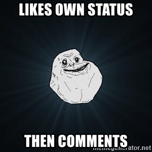 Forever Alone - Likes own status then comments