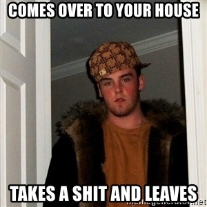 Scumbag Steve - Comes over to your house Takes a shit and leaves