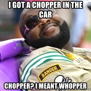 Rick Ross  - i got a chopper in the car chopper? i meant whopper