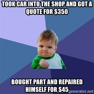 Success Kid - took car into the shop and got a quote for $350 bought part and repaired himself for $45