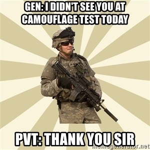 smartass soldier - Gen: I didn't see you at camouflage test today Pvt: thank you sir
