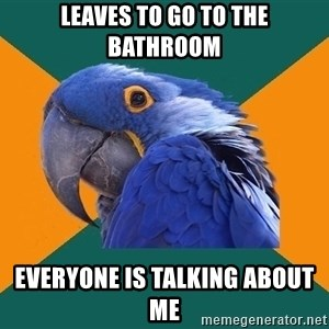 Paranoid Parrot - leaves to go to the bathroom everyone is talking about me