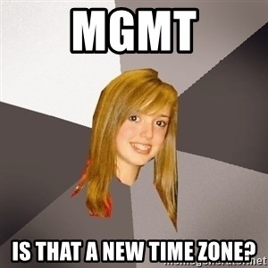 Musically Oblivious 8th Grader - MGMT Is that a new time zone?