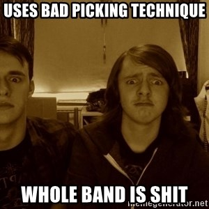 Metal Guitarists - uses bad picking technique whole band is shit