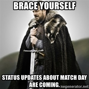 Brace yourselves. - BRACE YOURSELF STATUS UPDATES ABOUT MATCH DAY ARE COMING.