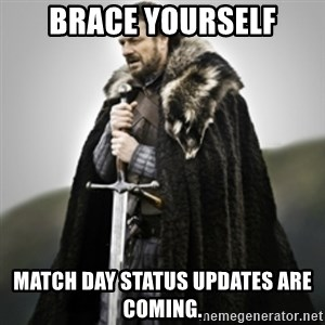 Brace yourselves. - BRACE YOURSELF MATCH DAY STATUS UPDATES ARE COMING.