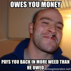 Good Guy Greg - Owes you money Pays you back in more weed than he owed
