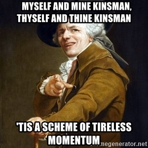 Joseph Ducreaux -    Myself and mine kinsman,   thyself and thine kinsman 'Tis a scheme of tireless momentum