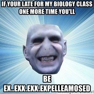 vold - If your late for my biology class one more time you'll  be ex..exx.exx.expelleamosed