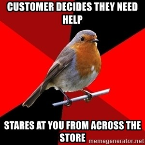 Retail Robin - customer decides they need help stares at you from across the store