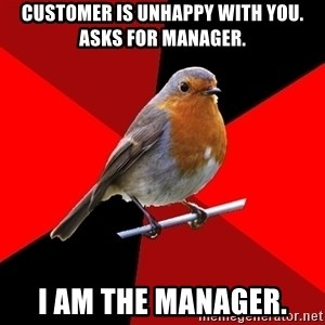 Retail Robin - customer is unhappy with you. asks for manager. i am the manager.