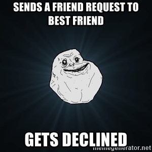 Forever Alone - Sends a FRIEND request to best friend Gets DECLINED