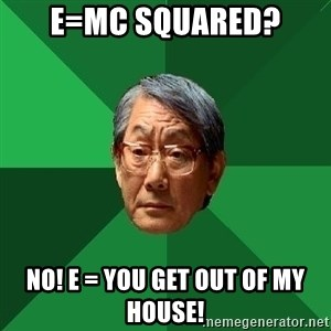 High Expectations Asian Father - E=MC squared? no! E = you get out of my house!