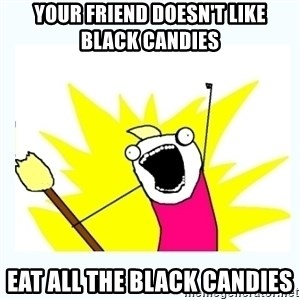 All the things - your friend doesn't like black candies eat all the black candies