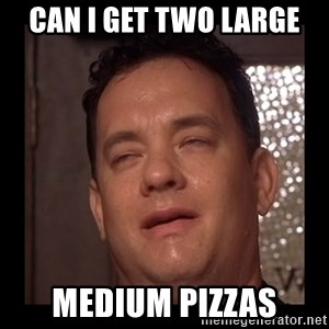 Tom Hanks - can i get two large medium pizzas