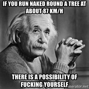 Albert Einstein - if you run naked round a tree at about 87 Km/h there is a possibility of fucking yourself