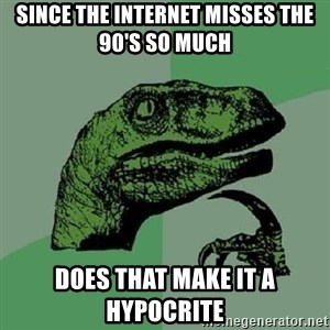 Philosoraptor - since the internet misses the 90's so much does that make it a hypocrite
