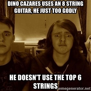 Metal Guitarists - dino cazares uses an 8 string guitar, he just too godly he doesn't use the top 6 strings