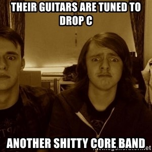 Metal Guitarists - their guitars are tuned to drop c another shitty core band
