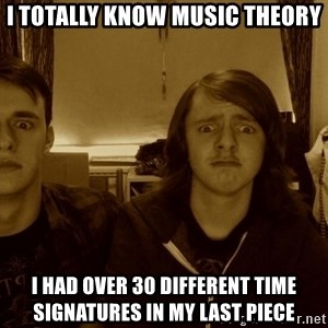 Metal Guitarists - I totally know music theory I had over 30 different time signatures in my last piece