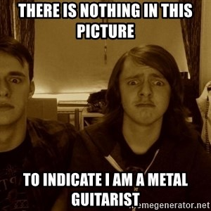 Metal Guitarists - there is nothing in this picture to indicate I am a metal guitarist