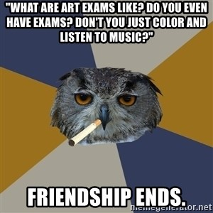 """Art Student Owl - """"What are art exams like? Do you even have exams? Don't you just color and listen to music?"""" friendship ends."""