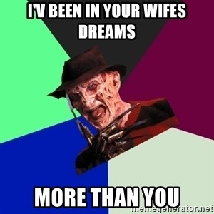 freddy krueger - I'v BEEN IN YOUR WIFES DREAMS MORE THAN YOU