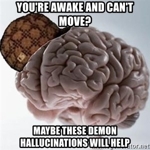 Scumbag Brain - you're awake and can't move? maybe these demon hallucinations will help
