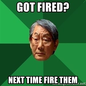 High Expectations Asian Father - got fired? next time fire them