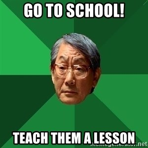 High Expectations Asian Father - go to school! teach them a lesson