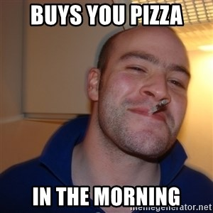 Good Guy Greg - buys you pizza in the morning