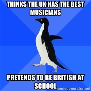 Socially Awkward Penguin - Thinks the UK has the best musicians Pretends to be british at school