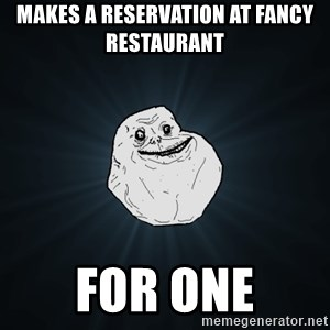 Forever Alone - Makes a reservation at fancy RESTAURANT  for one