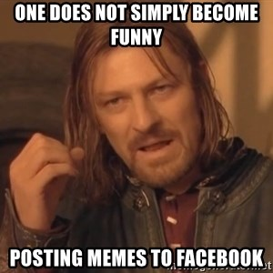 Aragorn - One does not simply become funny posting memes to facebook