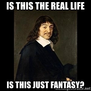 Rene Descartes - is this the real life is this just fantasy?