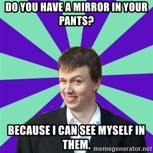 Pick Up Perv - Do you have a mirror in your pants? because i can see myself in them.