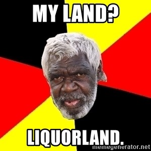 Aboriginal - MY Land? Liquorland.