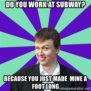 Pick Up Perv - DO YOU WORK AT SUBWAY? BECAUSE YOU JUST MADE  MINE A FOOT LONG