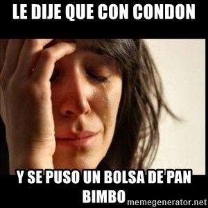 First World Problems - Le dije que con condon y se puso un bolsa de pan bimbo