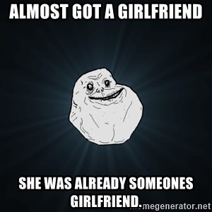 Forever Alone - Almost got a girlfriend she was already someones girlfriend.