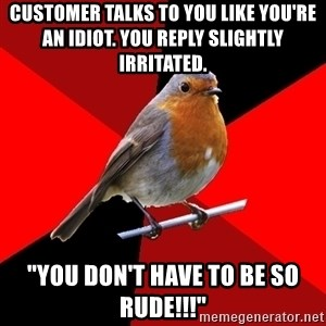 """Retail Robin - Customer talks to you like you're an idiot. You reply slightly iRritated. """"You don't have to be so rude!!!"""""""